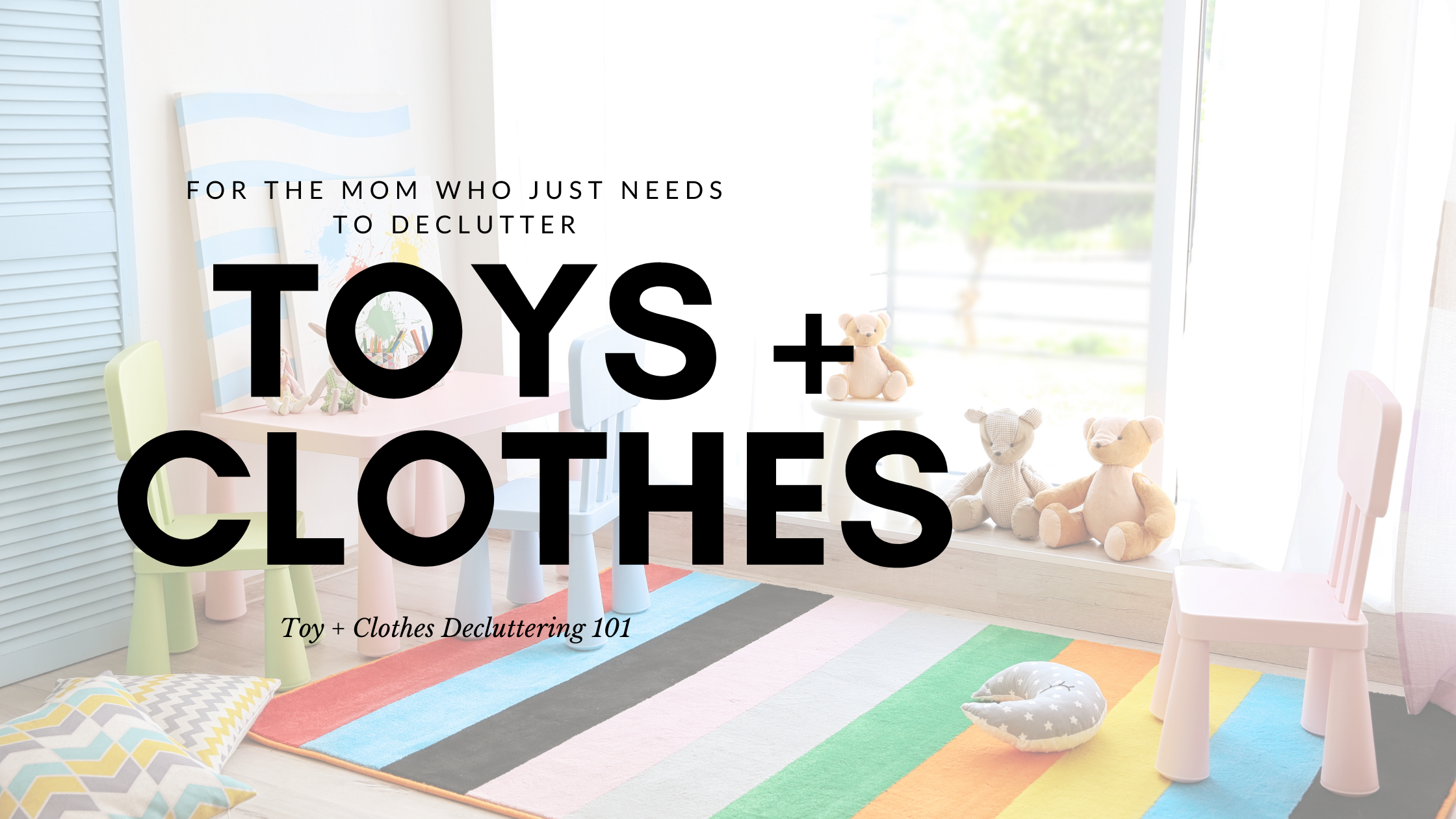 """A playroom image with a rainbow rug, wooden shelves, and a combination of stuffed animals and building blocks. The text overlay reads """"for the mom who needs to declutter toys + clothes. Toy + Clothes Decluttering 101"""