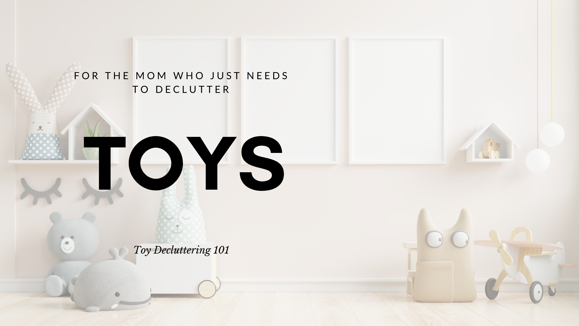 """A playroom image with neutral colored rugs, decor and wooden shelf with building block toys. The text overlay reads """"for the mom who needs to declutter toy. Toy Decluttering 101"""""""