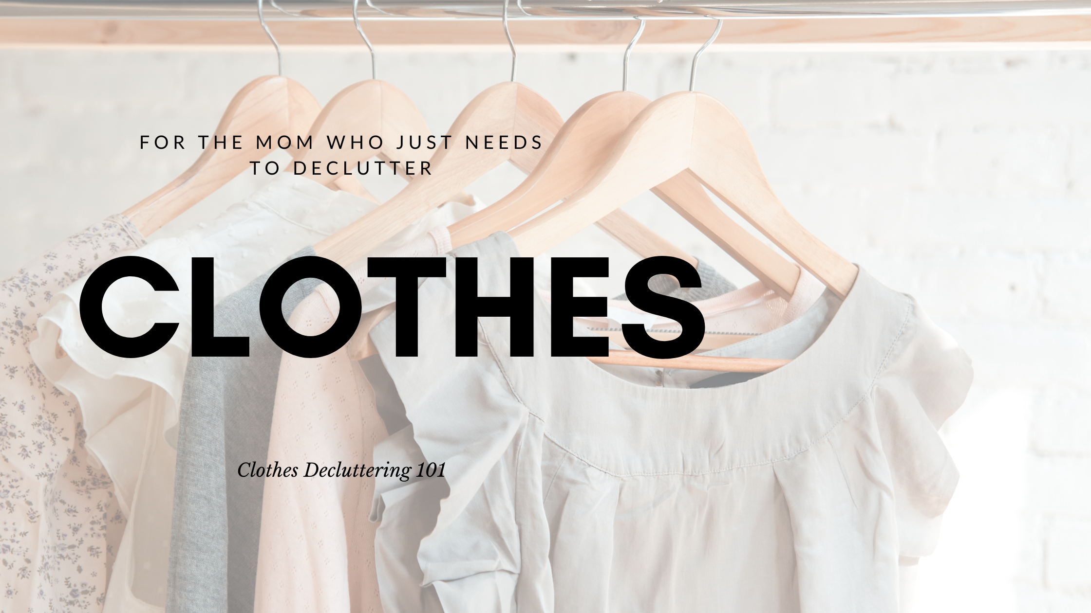 """An image with a curated capsule style wardrobe hanging on a rod with wooden clothes hangers. The text overlay reads """"for the moms who needs to declutter clothes. Clothes Decluttering 101""""."""